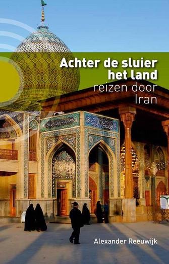 Achter de sluier het land reizen door Iran van Alexander Reeuwijk